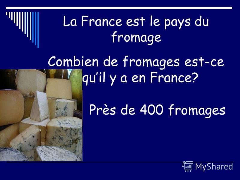 La France est le pays du fromage Combien de fromages est-ce quil y a en France? Près de 400 fromages