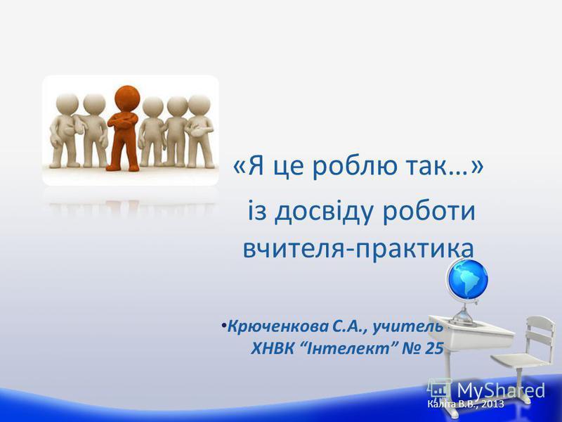 «Я це роблю так…» із досвіду роботи вчителя-практика Каліта В.В., 2013 Крюченкова С.А., учитель ХНВК Інтелект 25