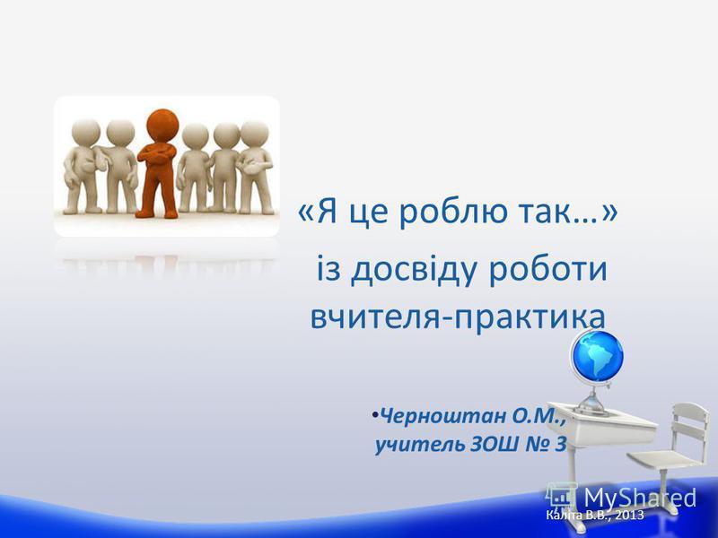 «Я це роблю так…» із досвіду роботи вчителя-практика Каліта В.В., 2013 Черноштан О.М., учитель ЗОШ 3