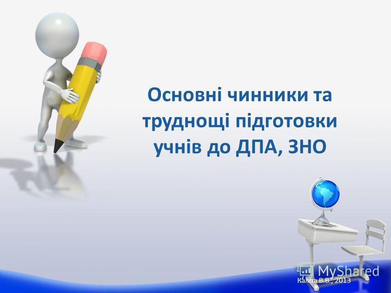 Основні чинники та труднощі підготовки учнів до ДПА, ЗНО Каліта В.В., 2013