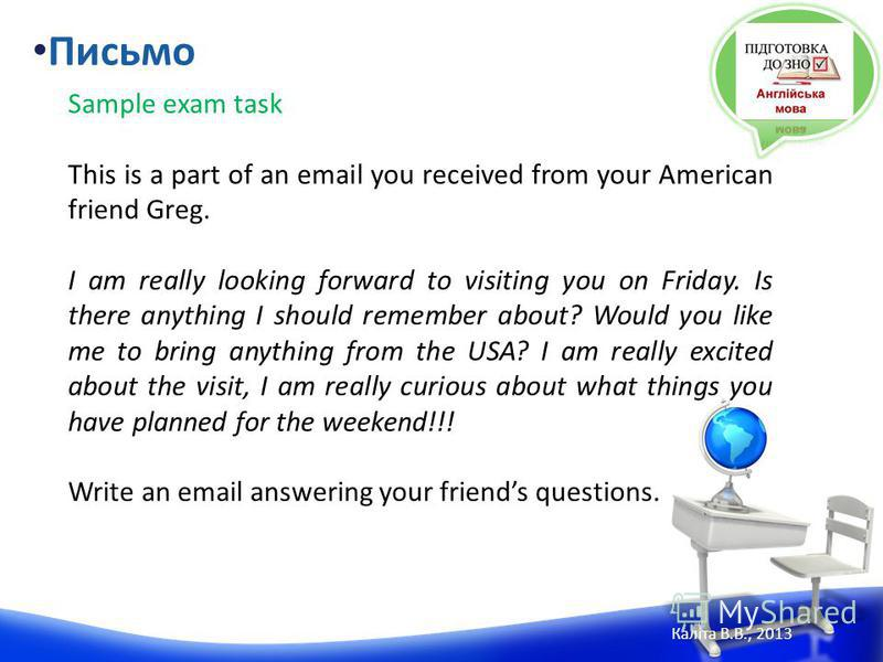 Sample exam task This is a part of an email you received from your American friend Greg. I am really looking forward to visiting you on Friday. Is there anything I should remember about? Would you like me to bring anything from the USA? I am really e