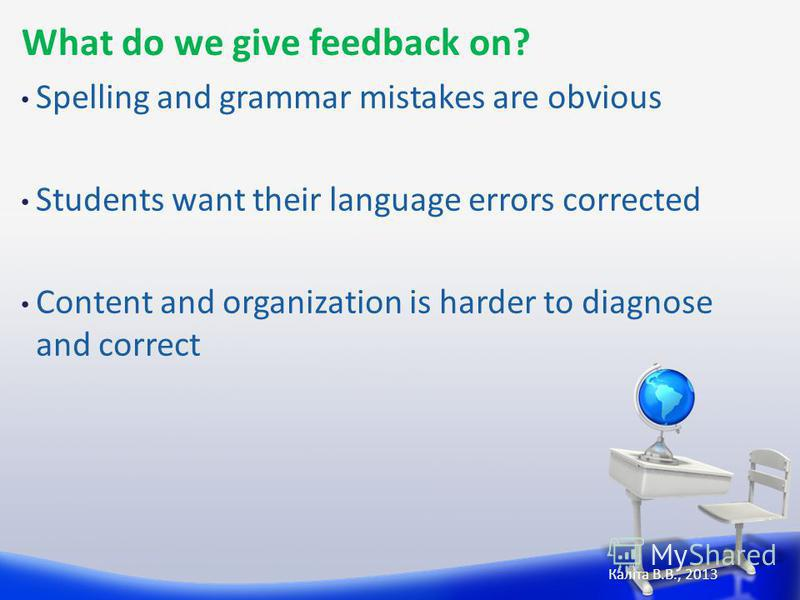 What do we give feedback on? Spelling and grammar mistakes are obvious Students want their language errors corrected Content and organization is harder to diagnose and correct Каліта В.В., 2013