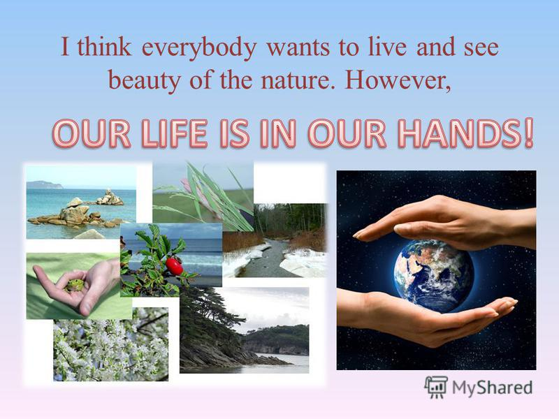 I think everybody wants to live and see beauty of the nature. However,