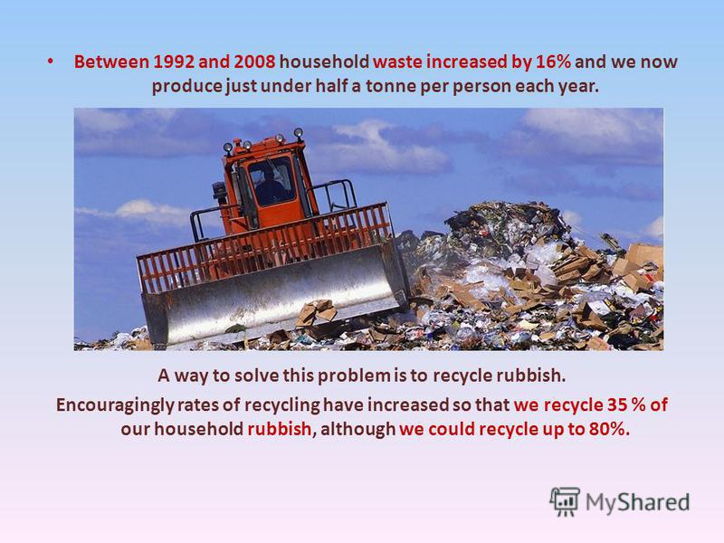 Between 1992 and 2008 household waste increased by 16% and we now produce just under half a tonne per person each year. A way to solve this problem is to recycle rubbish. Encouragingly rates of recycling have increased so that we recycle 35 % of our