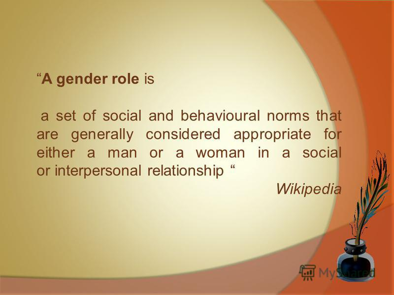 A gender role is a set of social and behavioural norms that are generally considered appropriate for either a man or a woman in a social or interpersonal relationship Wikipedia