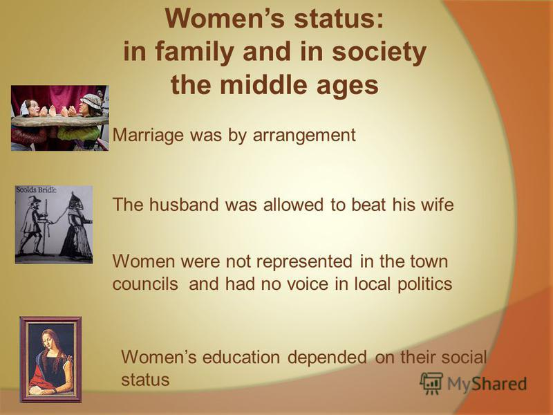 Womens status: in family and in society the middle ages Marriage was by arrangement The husband was allowed to beat his wife Women were not represented in the town councils and had no voice in local politics Womens education depended on their social