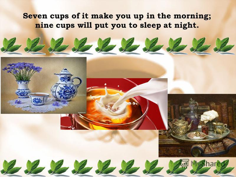 Seven cups of it make you up in the morning; nine cups will put you to sleep at night.