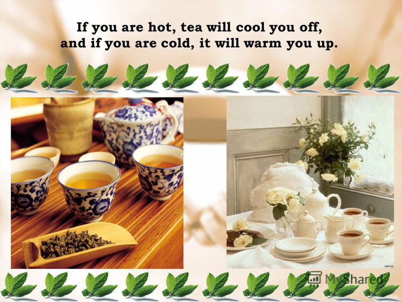 If you are hot, tea will cool you off, and if you are cold, it will warm you up.