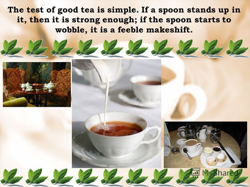 The test of good tea is simple. If a spoon stands up in it, then it is strong enough; if the spoon starts to wobble, it is a feeble makeshift.