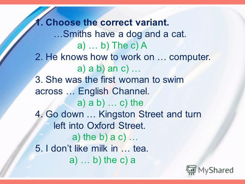 1. Choose the correct variant. …Smiths have a dog and a cat. a) … b) The c) A 2. He knows how to work on … computer. a) a b) an c) … 3. She was the first woman to swim across … English Channel. a) a b) … c) the 4. Go down … Kingston Street and turn l