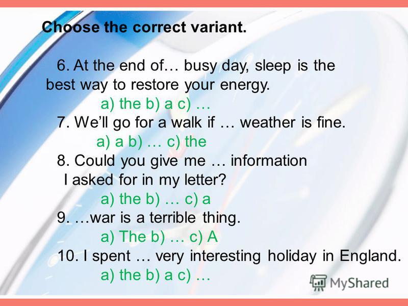 Choose the correct variant. 6. At the end of… busy day, sleep is the best way to restore your energy. a) the b) a c) … 7. Well go for a walk if … weather is fine. a) a b) … c) the 8. Could you give me … information I asked for in my letter? a) the b)