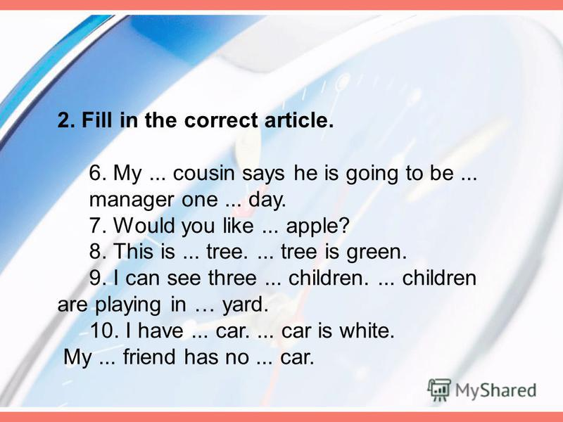 2. Fill in the correct article. 6. My... cousin says he is going to be... manager one... day. 7. Would you like... apple? 8. This is... tree.... tree is green. 9. I can see three... children.... children are playing in … yard. 10. I have... car.... c