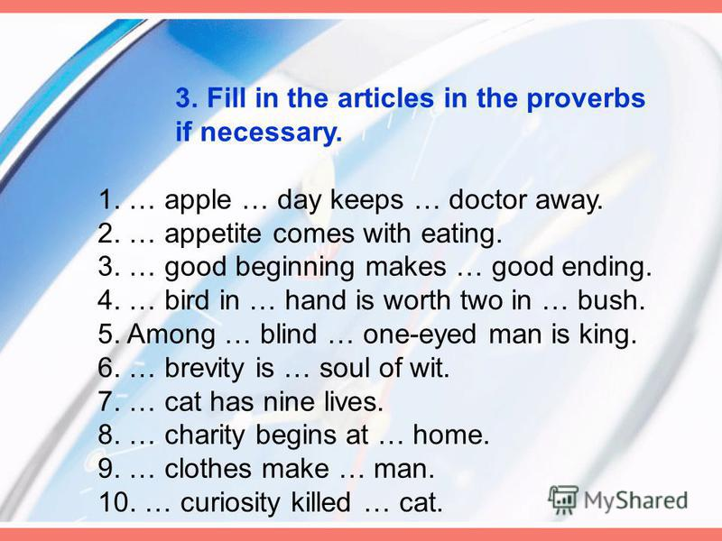 3. Fill in the articles in the proverbs if necessary. 1. … apple … day keeps … doctor away. 2. … appetite comes with eating. 3. … good beginning makes … good ending. 4. … bird in … hand is worth two in … bush. 5. Among … blind … one-eyed man is king.