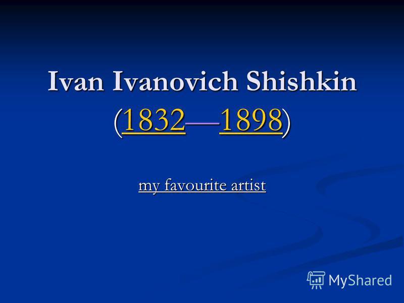 Ivan Ivanovich Shishkin (18321898) 1832189818321898 my favourite artist