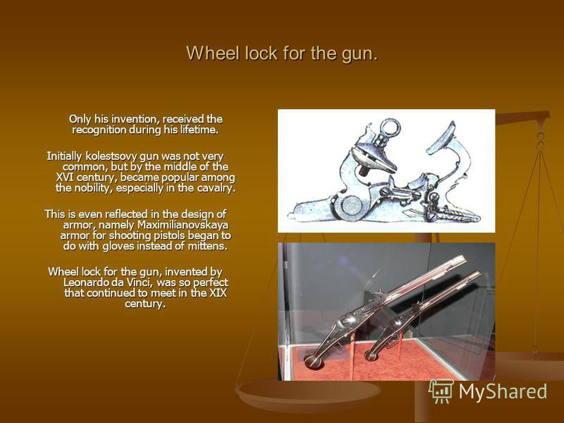 Wheel lock for the gun. Only his invention, received the recognition during his lifetime. Initially kolestsovy gun was not very common, but by the middle of the XVI century, became popular among the nobility, especially in the cavalry. This is even r