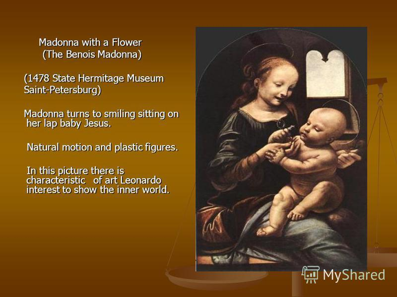 Madonna with a Flower Madonna with a Flower (The Benois Madonna) (The Benois Madonna) (1478 State Hermitage Museum (1478 State Hermitage Museum Saint-Petersburg) Saint-Petersburg) Madonna turns to smiling sitting on her lap baby Jesus. Madonna turns