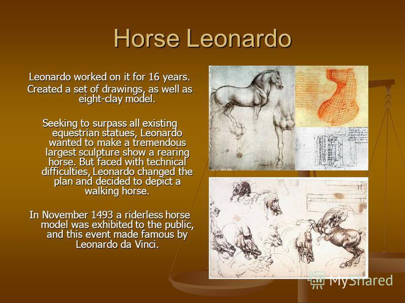 Horse Leonardo Leonardo worked on it for 16 years. Created a set of drawings, as well as eight-clay model. Seeking to surpass all existing equestrian statues, Leonardo wanted to make a tremendous largest sculpture show a rearing horse. But faced with