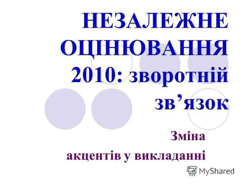 НЕЗАЛЕЖНЕ ОЦІНЮВАННЯ 2010: зворотній звязок Зміна акцентів у викладанні