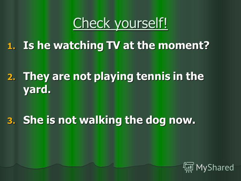Check yourself! 1. Is he watching TV at the moment? 2. They are not playing tennis in the yard. 3. She is not walking the dog now.