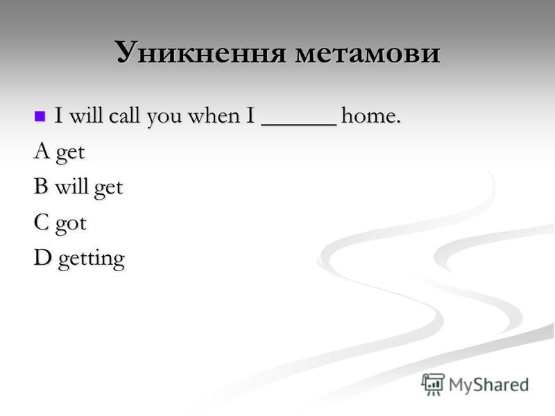 Уникнення метамови I will call you when I ______ home. I will call you when I ______ home. A get B will get C got D getting