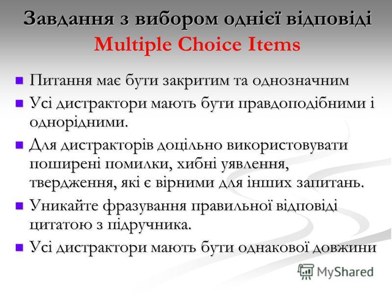 Завдання з вибором однієї відповіді Завдання з вибором однієї відповіді Multiple Choice Items Питання має бути закритим та однозначним Питання має бути закритим та однозначним Усі дистрактори мають бути правдоподібними і однорідними. Усі дистрактори