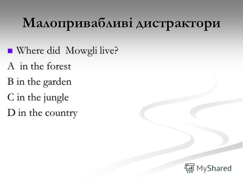 Малопривабливі дистрактори Where did Mowgli live? Where did Mowgli live? A in the forest B in the garden C in the jungle D in the country