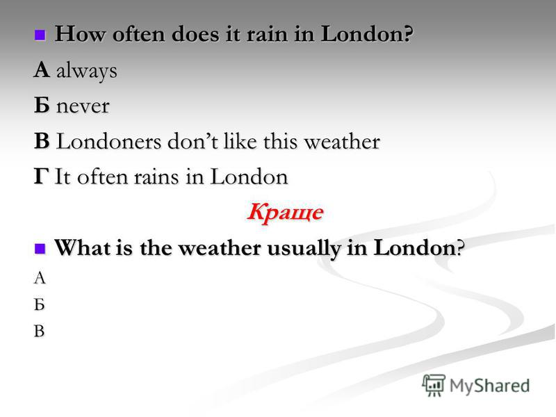 How often does it rain in London? How often does it rain in London? А always Б never В Londoners dont like this weather Г It often rains in London Краще What is the weather usually in London? What is the weather usually in London?АБВ