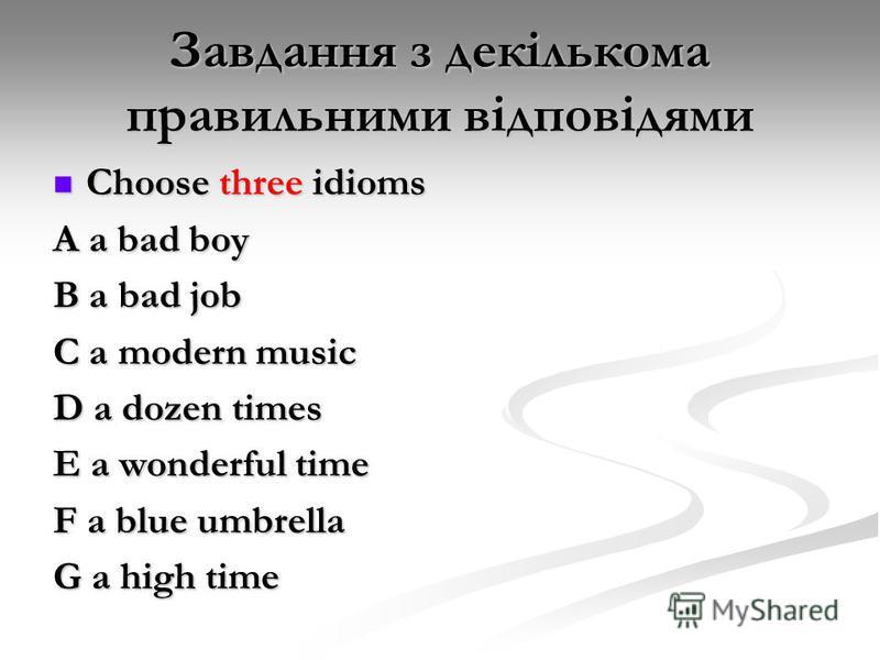 Завдання з декількома правильними відповідями Choose three idioms Choose three idioms A a bad boy B a bad job C a modern music D a dozen times E a wonderful time F a blue umbrella G a high time
