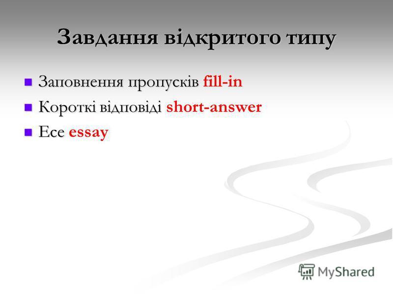 Завдання відкритого типу Заповнення пропусків Заповнення пропусків fill-in Короткі відповіді Короткі відповіді short-answer Есе Есе essay