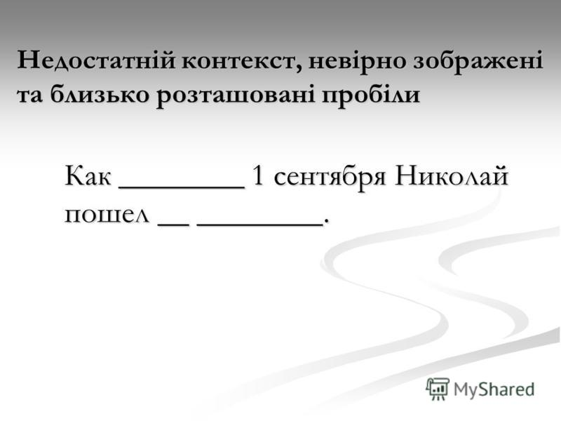 Недостатній контекст, невірно зображені та близько розташовані пробіли Как ________ 1 сентября Николай пошел __ ________.