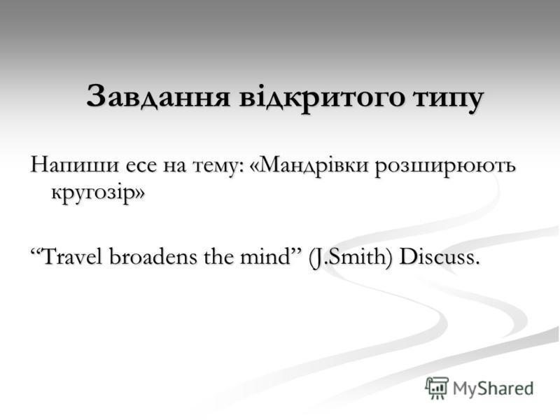 Завдання відкритого типу Напиши есе на тему: «Мандрівки розширюють кругозір» Travel broadens the mind (J.Smith) Discuss.