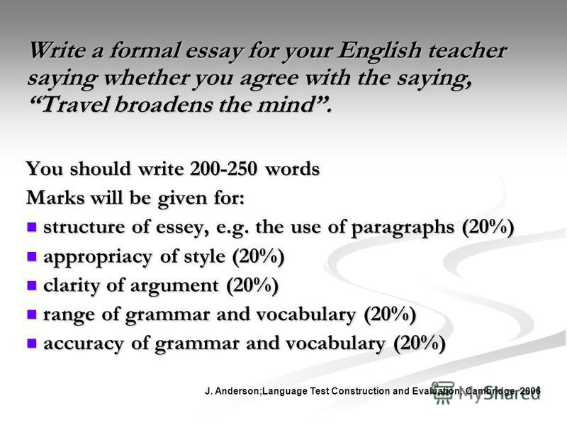 Write a formal essay for your English teacher saying whether you agree with the saying, Travel broadens the mind. You should write 200-250 words Marks will be given for: structure of essey, e.g. the use of paragraphs (20%) structure of essey, e.g. th