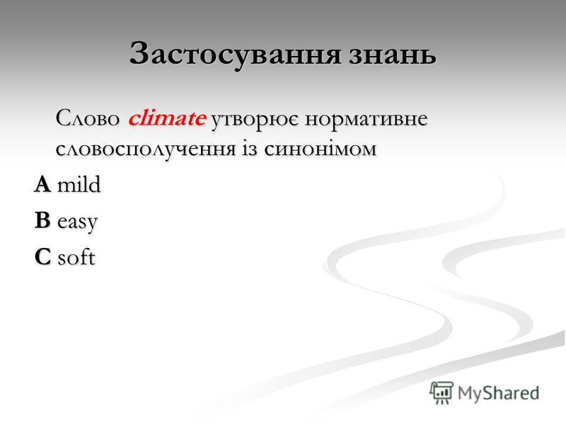 Застосування знань Слово climate утворює нормативне словосполучення із синонімом A mild B easy C soft