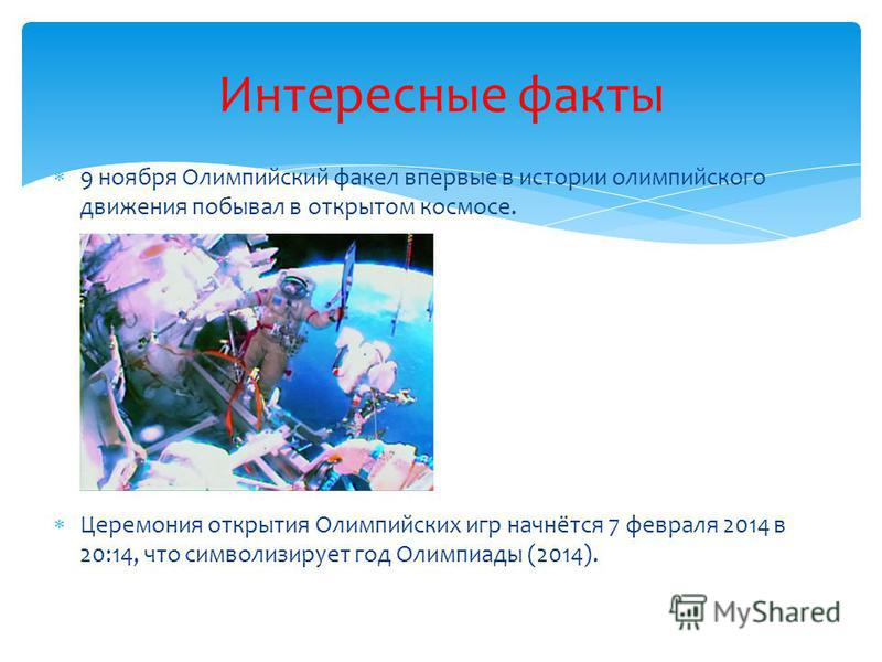 9 ноября Олимпийский факел впервые в истории олимпийского движения побывал в открытом космосе. Церемония открытия Олимпийских игр начнётся 7 февраля 2014 в 20:14, что символизирует год Олимпиады (2014). Интересные факты