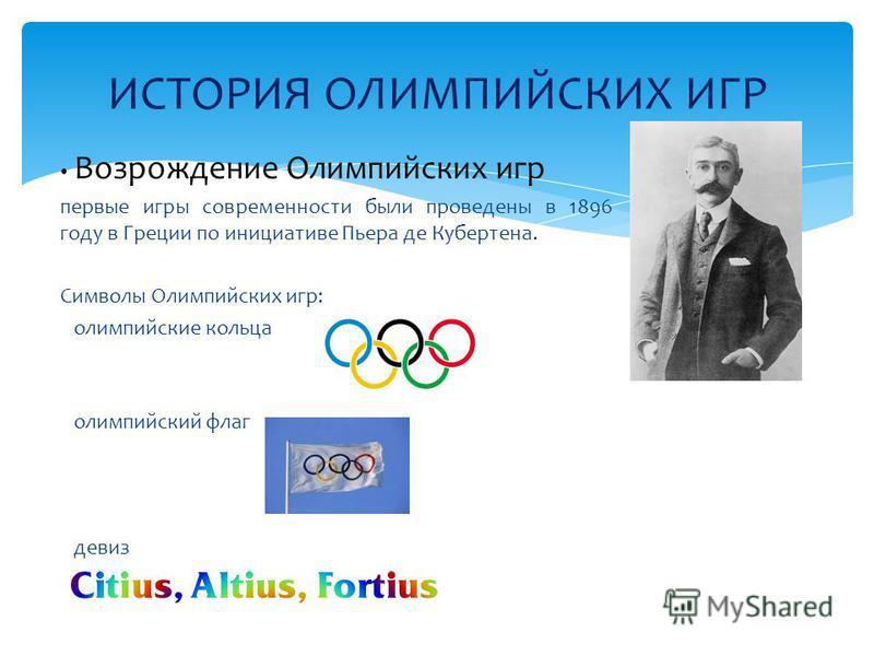ИСТОРИЯ ОЛИМПИЙСКИХ ИГР Возрождение Олимпийских игр первые игры современности были проведены в 1896 году в Греции по инициативе Пьера де Кубертена. Символы Олимпийских игр: олимпийские кольца олимпийский флаг девиз
