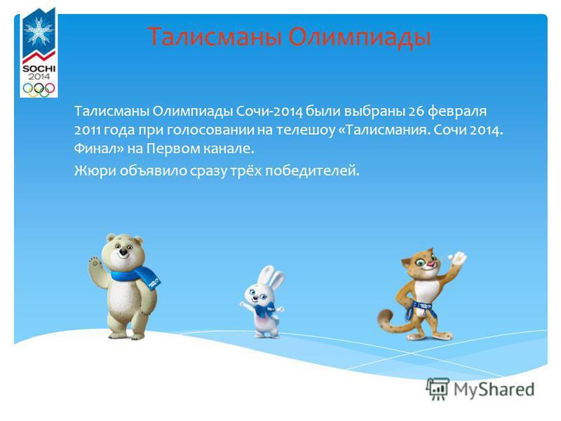 Талисманы Олимпиады Талисманы Олимпиады Сочи-2014 были выбраны 26 февраля 2011 года при голосовании на телешоу «Талисмания. Сочи 2014. Финал» на Первом канале. Жюри объявило сразу трёх победителей.