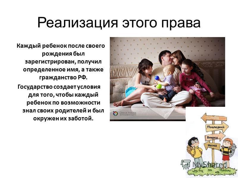 Реализация этого права Каждый ребенок после своего рождения был зарегистрирован, получил определенное имя, а также гражданство РФ. Государство создает условия для того, чтобы каждый ребенок по возможности знал своих родителей и был окружен их заботой