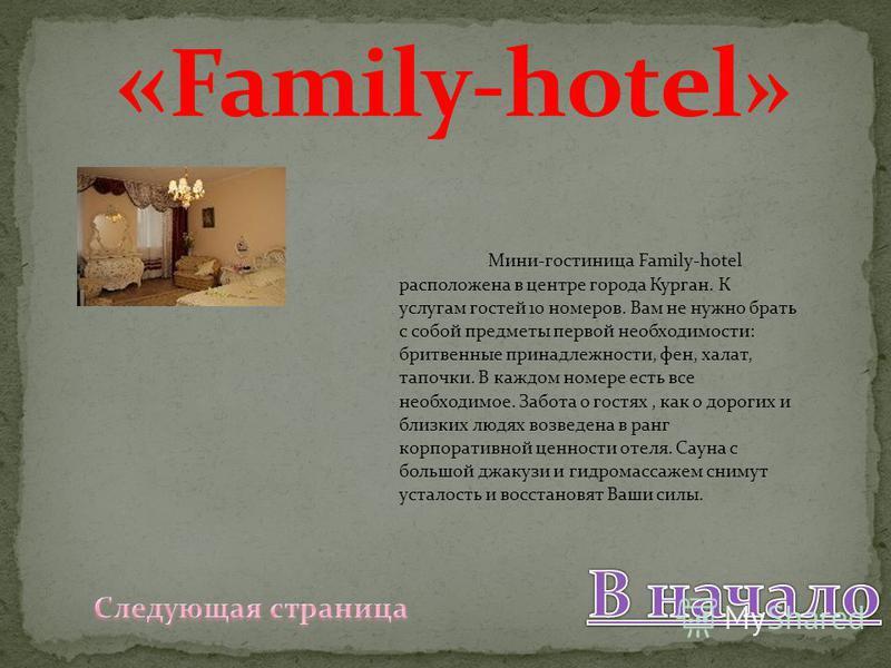 Мини-гостиница Family-hotel расположена в центре города Курган. К услугам гостей 10 номеров. Вам не нужно брать с собой предметы первой необходимости: бритвенные принадлежности, фен, халат, тапочки. В каждом номере есть все необходимое. Забота о гост