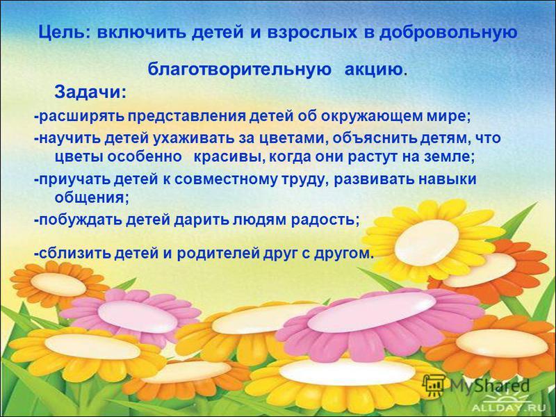 Цель: включить детей и взрослых в добровольную благотворительную акцию. Задачи: -расширять представления детей об окружающем мире; -научить детей ухаживать за цветами, объяснить детям, что цветы особенно красивы, когда они растут на земле; -приучать