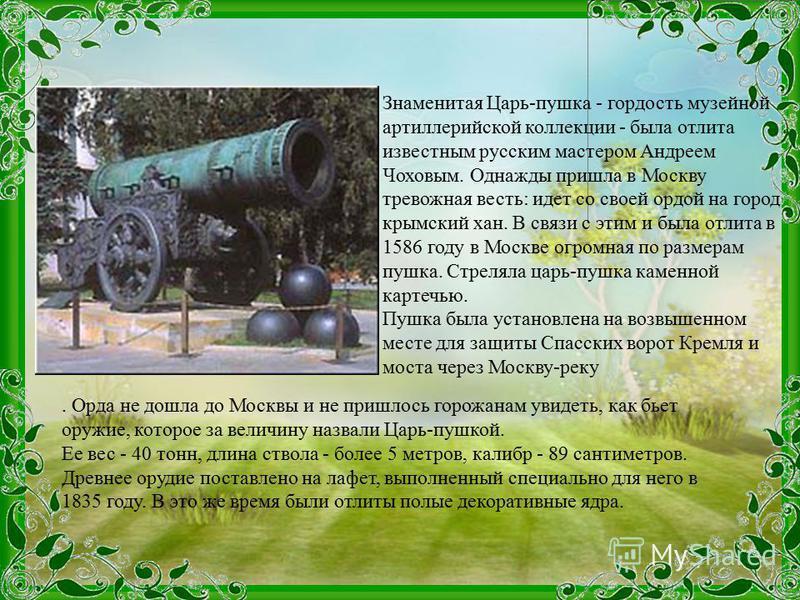 Знаменитая Царь-пушка - гордость музейной артиллерийской коллекции - была отлита известным русским мастером Андреем Чоховым. Однажды пришла в Москву тревожная весть: идет со своей ордой на город крымский хан. В связи с этим и была отлита в 1586 году