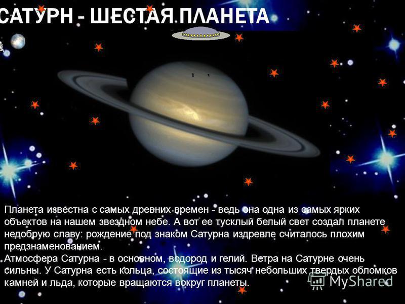 САТУРН - ШЕСТАЯ ПЛАНЕТА Планета известна с самых древних времен - ведь она одна из самых ярких объектов на нашем звездном небе. А вот ее тусклый белый свет создал планете недобрую славу: рождение под знаком Сатурна издревле считалось плохим предзнаме