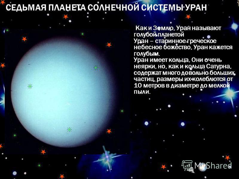 СЕДЬМАЯ ПЛАНЕТА СОЛНЕЧНОЙ СИСТЕМЫ УРАН Как и Землю, Уран называют голубой планетой Уран – старинное греческое небесное божество, Уран кажется голубым. Уран имеет кольца, Они очень неярки, но, как и кольца Сатурна, содержат много довольно больших част