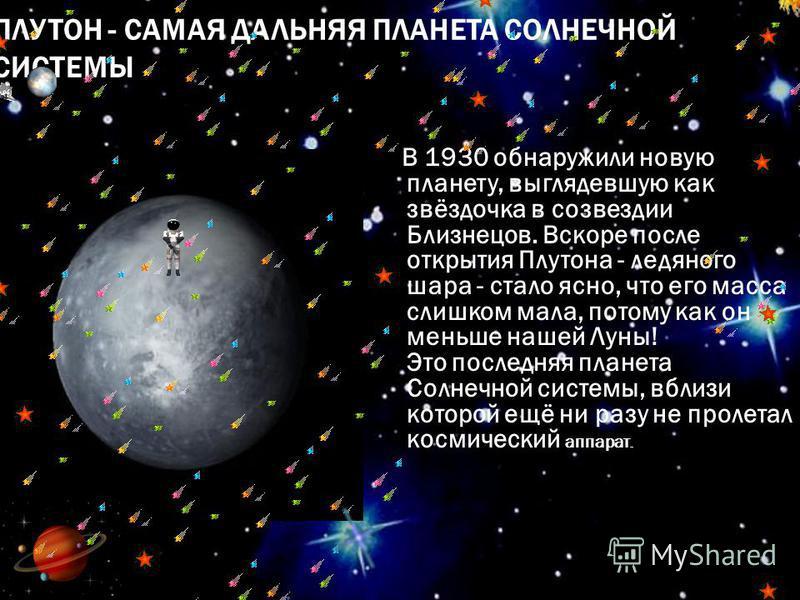 ПЛУТОН - САМАЯ ДАЛЬНЯЯ ПЛАНЕТА СОЛНЕЧНОЙ СИСТЕМЫ В 1930 обнаружили новую планету, выглядевшую как звёздочка в созвездии Близнецов. Вскоре после открытия Плутона - ледяного шара - стало ясно, что его масса слишком мала, потому как он меньше нашей Луны