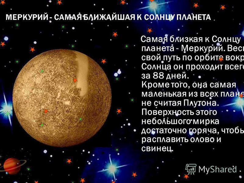 МЕРКУРИЙ - САМАЯ БЛИЖАЙШАЯ К СОЛНЦУ ПЛАНЕТА Самая близкая к Солнцу планета - Меркурий. Весь свой путь по орбите вокруг Солнца он проходит всего за 88 дней. Кроме того, она самая маленькая из всех планет, не считая Плутона. Поверхность этого небольшог