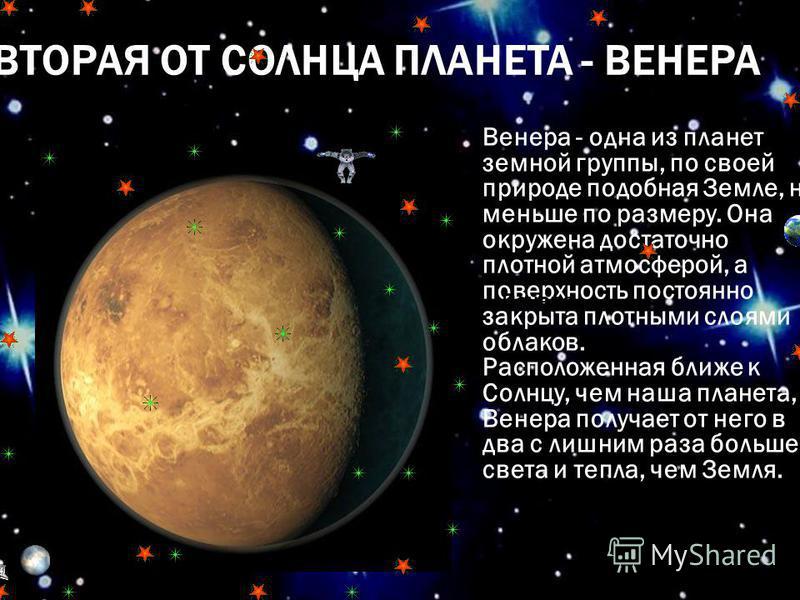 ВТОРАЯ ОТ СОЛНЦА ПЛАНЕТА - ВЕНЕРА Венера - одна из планет земной группы, по своей природе подобная Земле, но меньше по размеру. Она окружена достаточно плотной атмосферой, а поверхность постоянно закрыта плотными слоями облаков. Расположенная ближе к