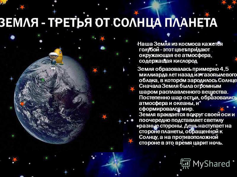ЗЕМЛЯ - ТРЕТЬЯ ОТ СОЛНЦА ПЛАНЕТА Наша Земля из космоса кажется голубой - этот цвет придают окружающая ее атмосфера, содержащая кислород Земля образовалась примерно 4,5 миллиарда лет назад из газопылевого облака, в котором зародилось Солнце. Сначала З