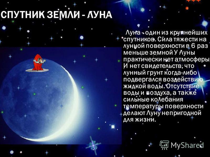 СПУТНИК ЗЕМЛИ - ЛУНА Луна - один из крупнейших спутников. Сила тяжести на лунной поверхности в 6 раз меньше земной У Луны практически нет атмосферы. И нет свидетельств, что лунный грунт когда-либо подвергался воздействию жидкой воды. Отсутствие воды