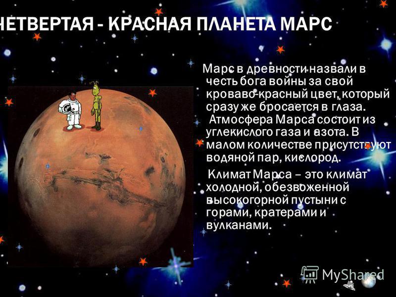 ЧЕТВЕРТАЯ - КРАСНАЯ ПЛАНЕТА МАРС Марс в древности назвали в честь бога войны за свой кроваво-красный цвет, который сразу же бросается в глаза. Атмосфера Марса состоит из углекислого газа и азота. В малом количестве присутствуют водяной пар, кислород.