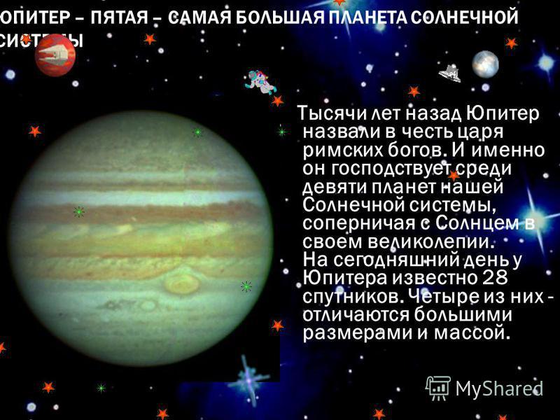 ЮПИТЕР – ПЯТАЯ – САМАЯ БОЛЬШАЯ ПЛАНЕТА СОЛНЕЧНОЙ СИСТЕМЫ Тысячи лет назад Юпитер назвали в честь царя римских богов. И именно он господствует среди девяти планет нашей Солнечной системы, соперничая с Солнцем в своем великолепии. На сегодняшний день у