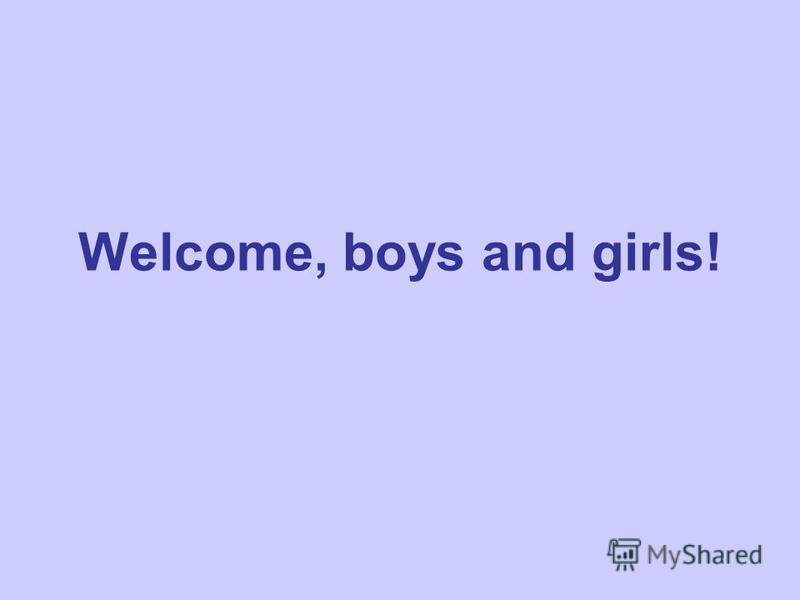 Welcome, boys and girls!